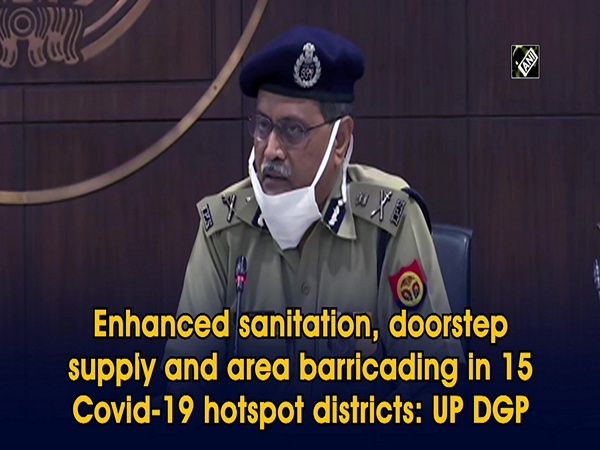 Enhanced sanitation, doorstep supply and area barricading in 15 Covid-19 hotspot districts: UP DGP