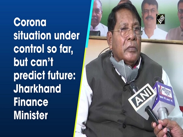 Corona situation under control so far, but can't predict future: Jharkhand Finance Minister