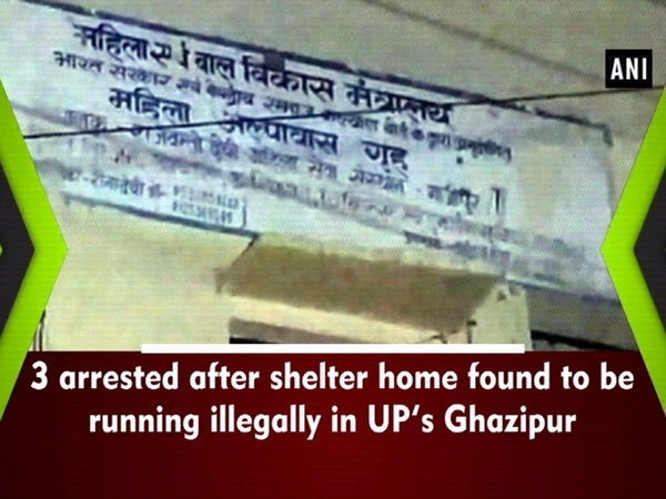 3 arrested after shelter home found to be running illegally in UP's Ghazipur