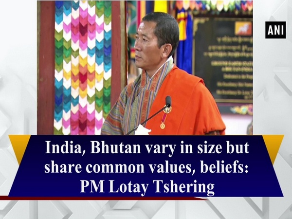 India, Bhutan vary in size but share common values, beliefs: PM Lotay Tshering