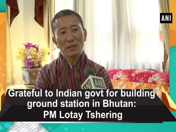 Grateful to Indian govt for building ground station in Bhutan: PM Lotay Tshering
