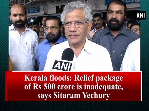 Kerala floods: Relief package of Rs 500 crore is inadequate, says Sitaram Yechury