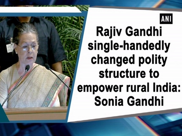 Rajiv Gandhi single-handedly changed polity structure to empower rural India: Sonia Gandhi