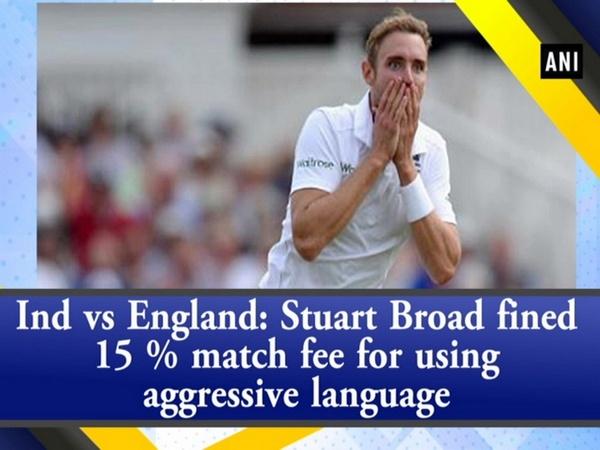 Ind vs England: Stuart Broad fined 15 % match fee for using aggressive language