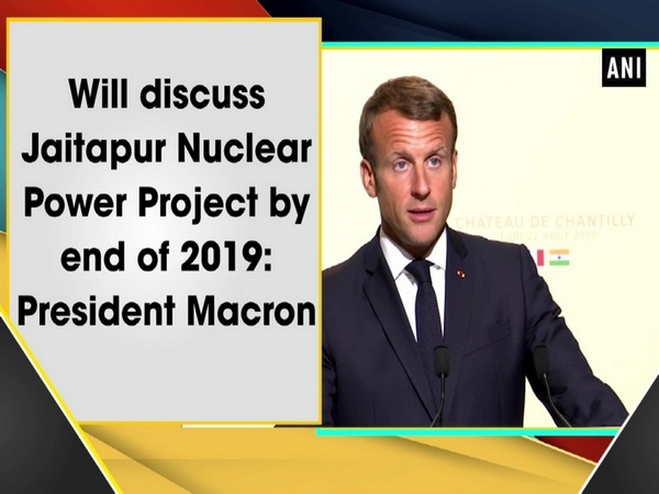 Will discuss Jaitapur Nuclear Power Project by end of 2019: President Macron