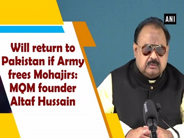Will return to Pakistan if Army frees Mohajirs: MQM founder Altaf Hussain