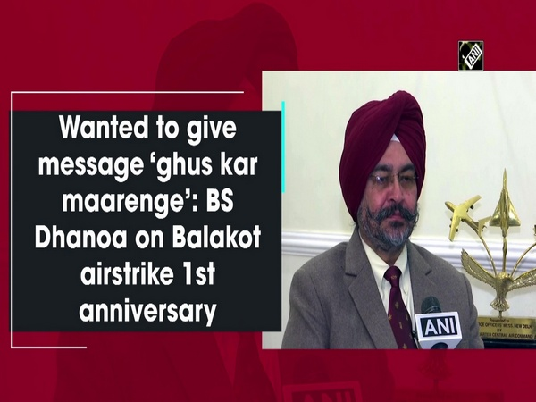 Wanted to give message 'ghus kar maarenge': BS Dhanoa on Balakot airstrike 1st anniversary