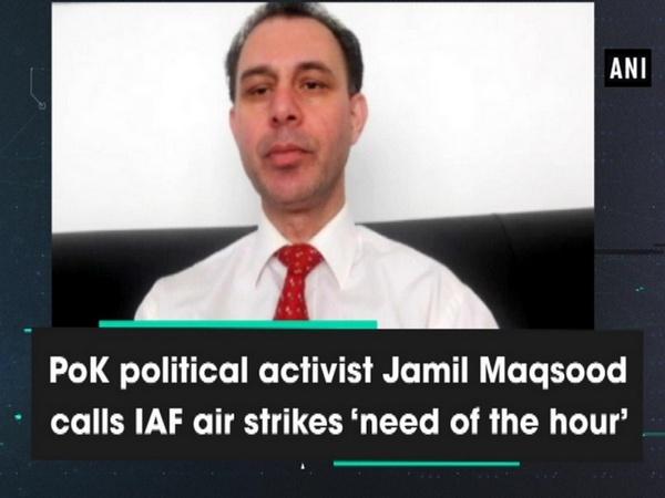PoK political activist Jamil Maqsood calls IAF air strikes need of the hour