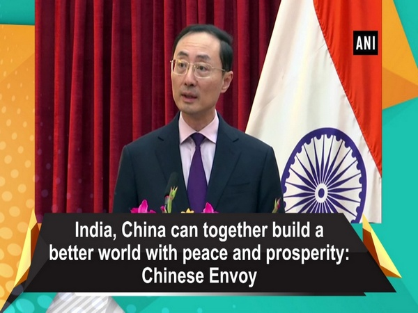 India, China can together build a better world with peace and prosperity: Chinese Envoy