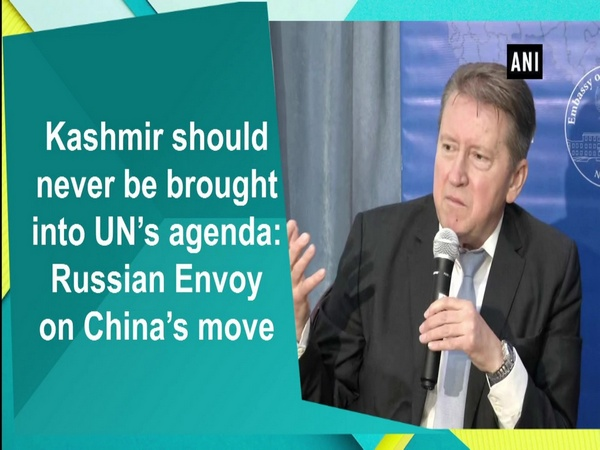 Kashmir should never be brought into UN's agenda: Russian Envoy on China's move