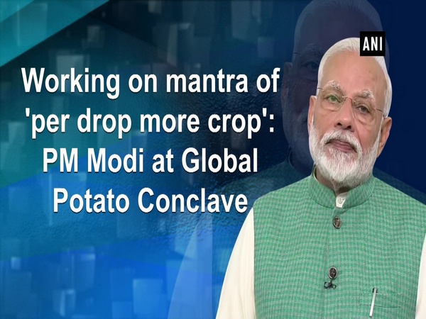 Working on mantra of 'per drop more crop': PM Modi at Global Potato Conclave