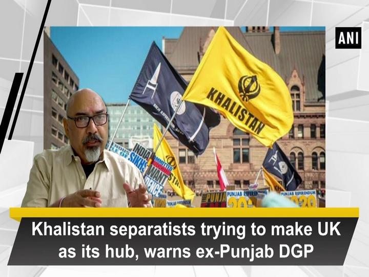 Khalistan separatists trying to make UK as its hub, warns ex-Punjab DGP