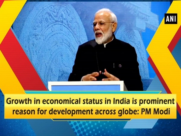 Growth in economical status in India is prominent reason for development across globe: PM Modi