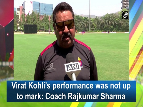 Virat Kohli's performance was not up to mark: Coach Rajkumar Sharma