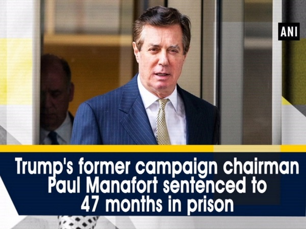 Trump's former campaign chairman Paul Manafort sentenced to 47 months in prison