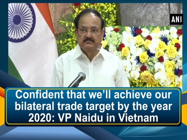Confident that we'll achieve our bilateral trade target by the year 2020: VP Naidu in Vietnam