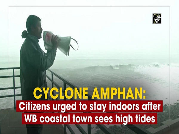 Cyclone Amphan: Citizens urged to stay indoors after WB coastal town sees high tides