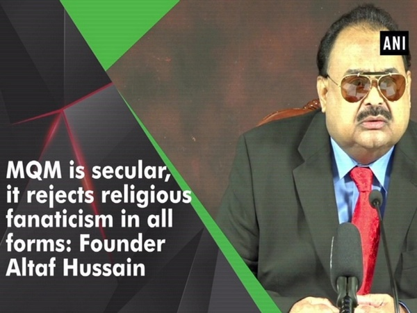 MQM is secular, it rejects religious fanaticism in all forms: Founder Altaf Hussain