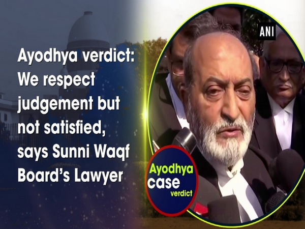 Ayodhya verdict: We respect judgement but not satisfied, says Sunni Waqf Board's Lawyer