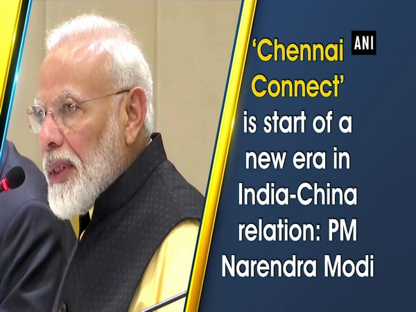 'Chennai Connect' is start of a new era in India-China relation: PM Narendra Modi