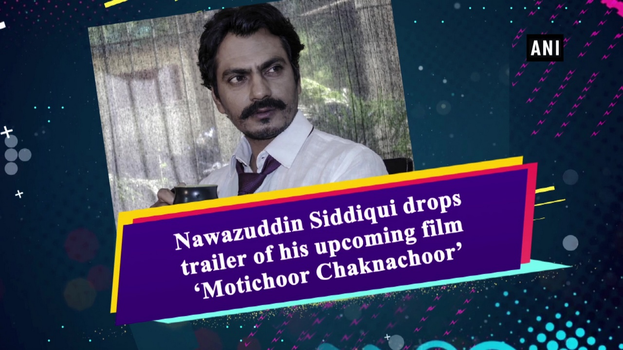 Nawazuddin Siddiqui drops trailer of his upcoming film 'Motichoor Chaknachoor'