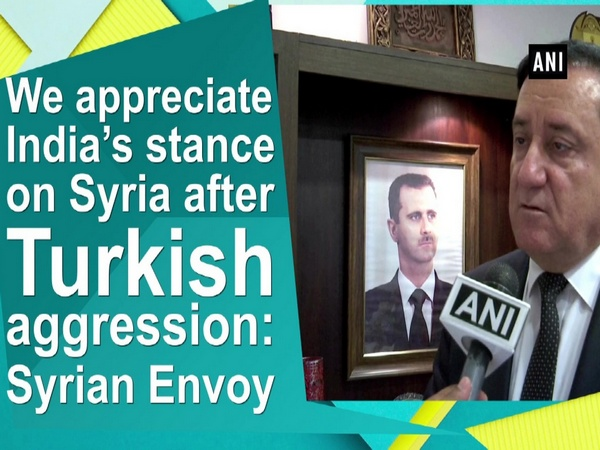 We appreciate India's stance on Syria after Turkish aggression: Syrian Envoy