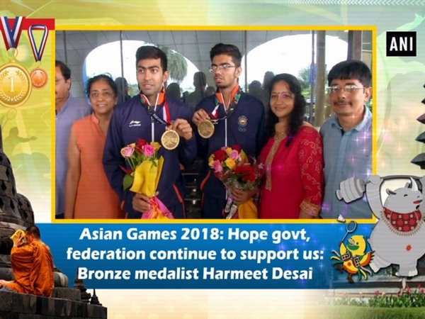 Asian Games 2018: Hope govt, federation continue to support us: Bronze medalist Harmeet Desai
