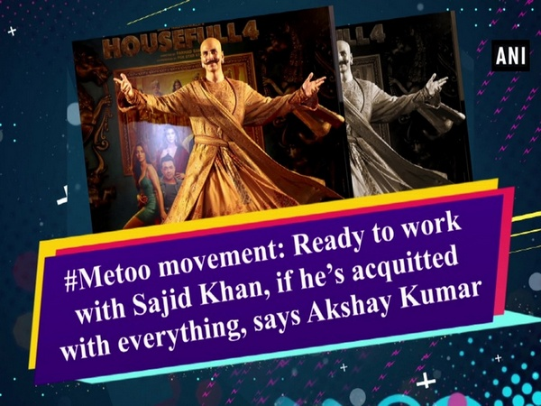 #Metoo movement: Ready to work with Sajid Khan, if he's acquitted with everything, says Akshay Kumar